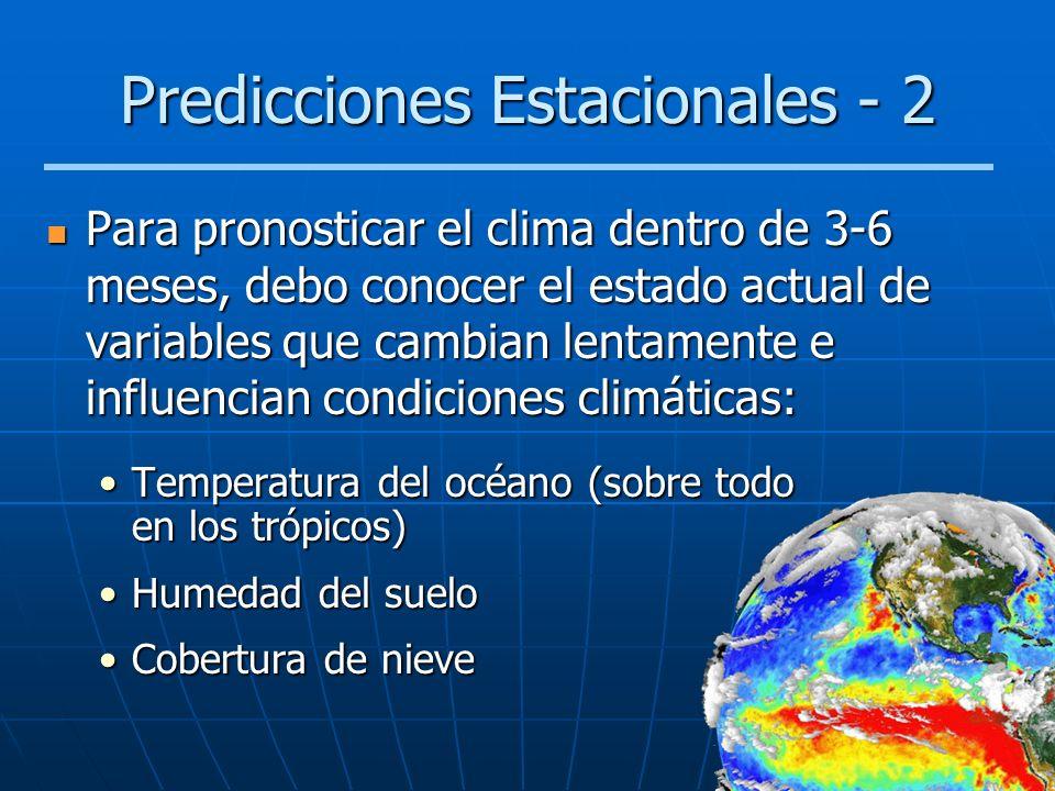 Predicciones Estacionales - 2 Para pronosticar el clima dentro de 3-6 meses, debo conocer el estado actual de variables que cambian lentamente e influ