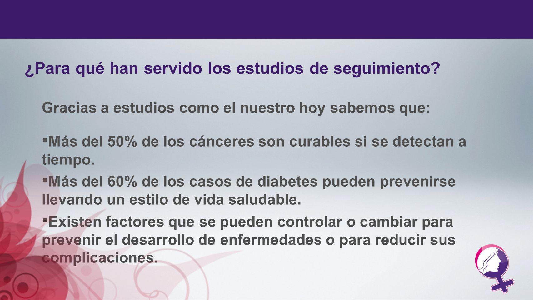 Gracias a estudios como el nuestro hoy sabemos que: Más del 50% de los cánceres son curables si se detectan a tiempo. Más del 60% de los casos de diab