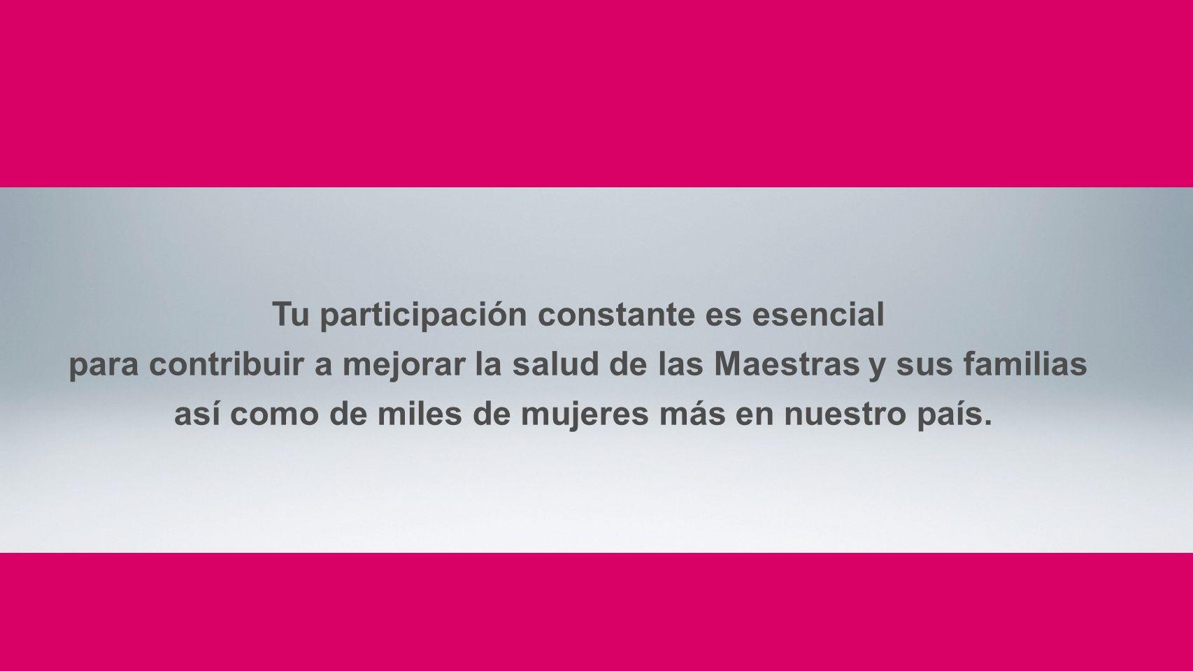 Tu participación constante es esencial para contribuir a mejorar la salud de las Maestras y sus familias así como de miles de mujeres más en nuestro p