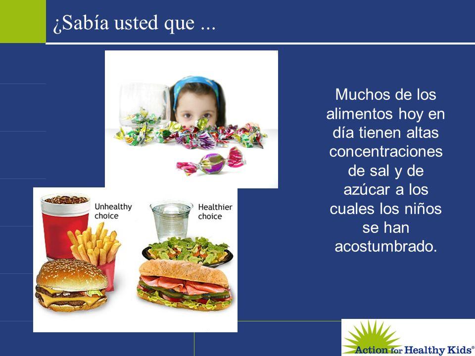 ¿Sabía usted que... Muchos de los alimentos hoy en día tienen altas concentraciones de sal y de azúcar a los cuales los niños se han acostumbrado.