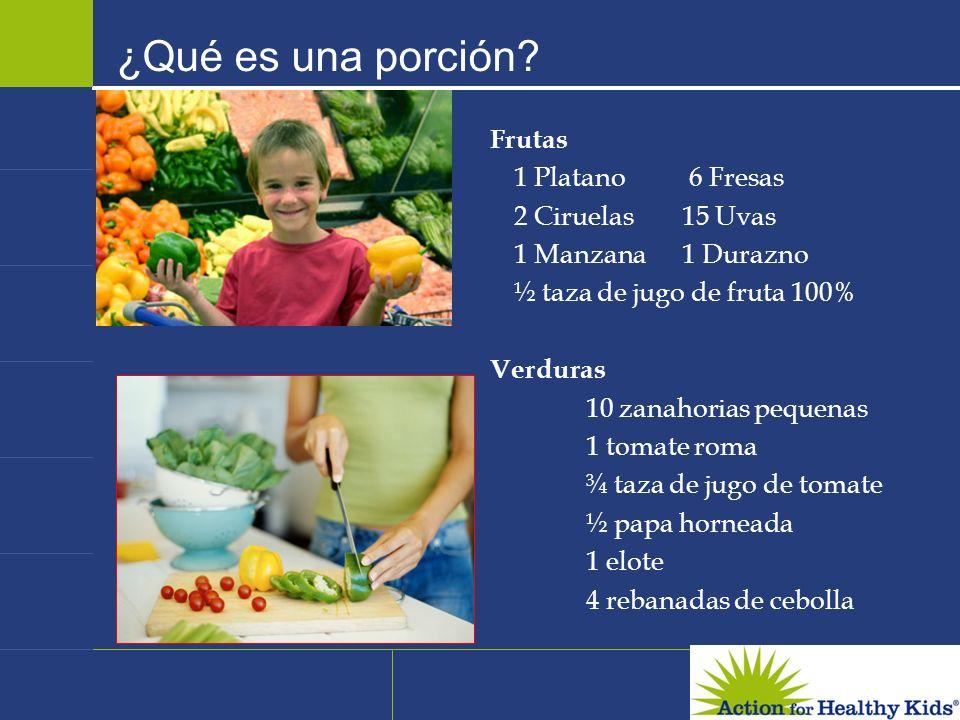 ¿Qué es una porción? Frutas 1 Platano 6 Fresas 2 Ciruelas15 Uvas 1 Manzana1 Durazno ½ taza de jugo de fruta 100% Verduras 10 zanahorias pequenas 1 tom