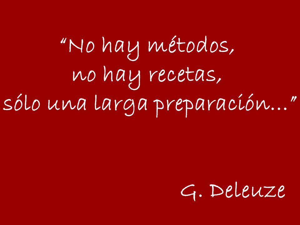 No hay métodos, no hay recetas, sólo una larga preparación… G. Deleuze