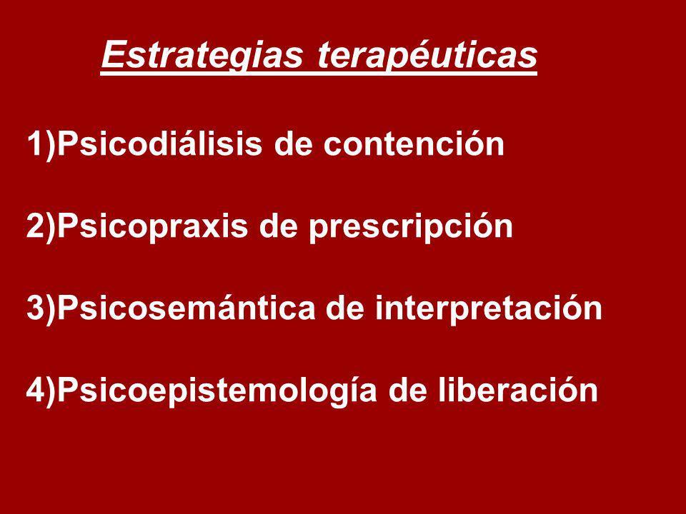 Estrategias terapéuticas 1)Psicodiálisis de contención 2)Psicopraxis de prescripción 3)Psicosemántica de interpretación 4)Psicoepistemología de libera