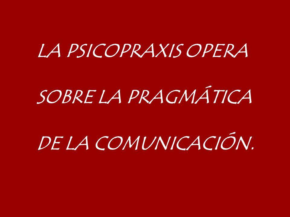 LA PSICOPRAXIS OPERA SOBRE LA PRAGMÁTICA DE LA COMUNICACIÓN.