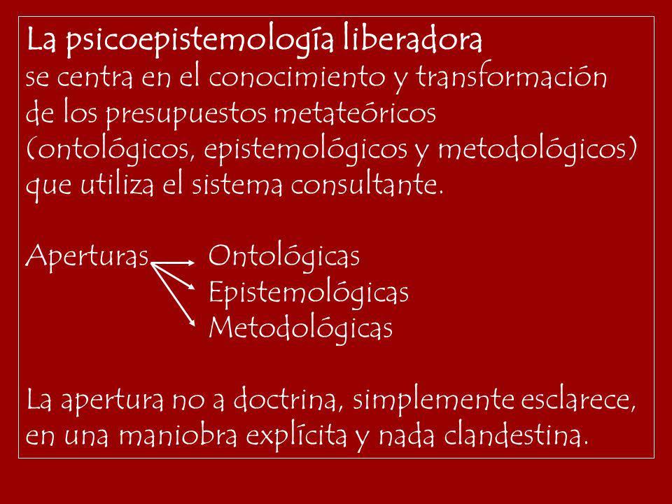 La psicoepistemología liberadora se centra en el conocimiento y transformación de los presupuestos metateóricos (ontológicos, epistemológicos y metodo