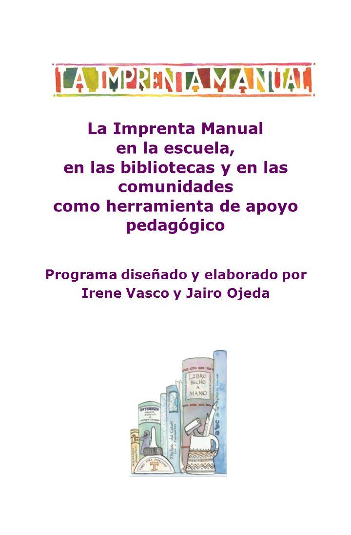 La Imprenta Manual en la escuela, en las bibliotecas y en las comunidades como herramienta de apoyo pedagógico Programa diseñado y elaborado por Irene