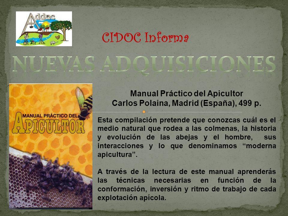 CIDOC Informa Manual Práctico del Apicultor Carlos Polaina, Madrid (España), 499 p. Esta compilación pretende que conozcas cuál es el medio natural qu