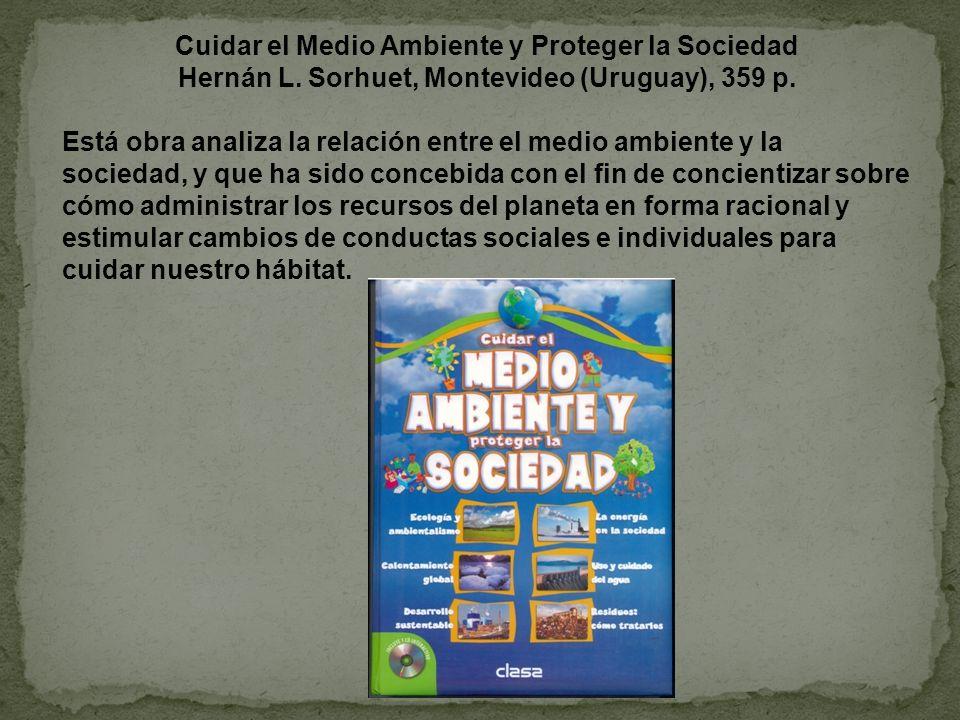 Cuidar el Medio Ambiente y Proteger la Sociedad Hernán L. Sorhuet, Montevideo (Uruguay), 359 p. Está obra analiza la relación entre el medio ambiente