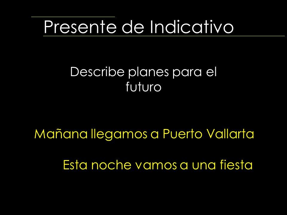 Presente de Indicativo Describe planes para el futuro Mañana llegamos a Puerto Vallarta Esta noche vamos a una fiesta