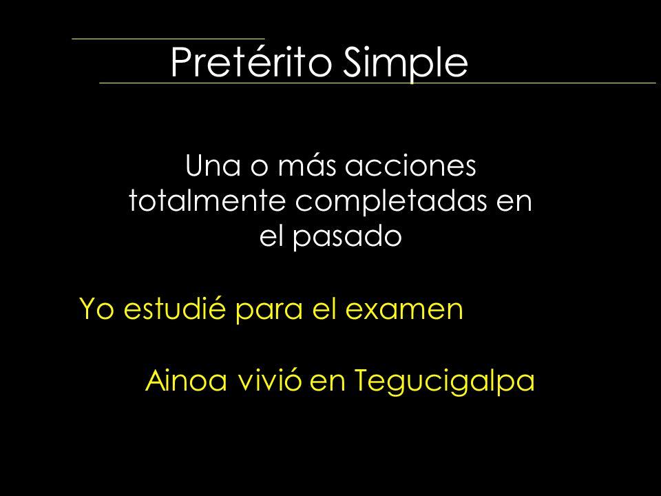 Pretérito Simple Una o más acciones totalmente completadas en el pasado Yo estudié para el examen Ainoa vivió en Tegucigalpa