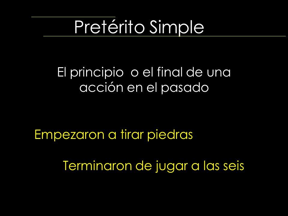 Pretérito Simple El principio o el final de una acción en el pasado Empezaron a tirar piedras Terminaron de jugar a las seis