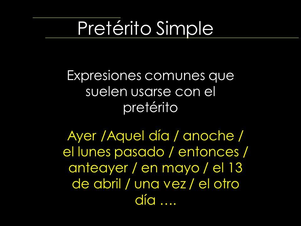Pretérito Simple Expresiones comunes que suelen usarse con el pretérito Ayer /Aquel día / anoche / el lunes pasado / entonces / anteayer / en mayo / e