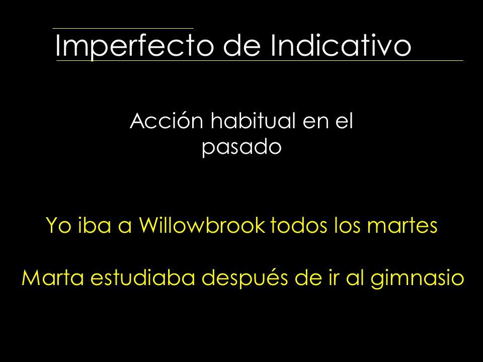 Imperfecto de Indicativo Acción habitual en el pasado Yo iba a Willowbrook todos los martes Marta estudiaba después de ir al gimnasio