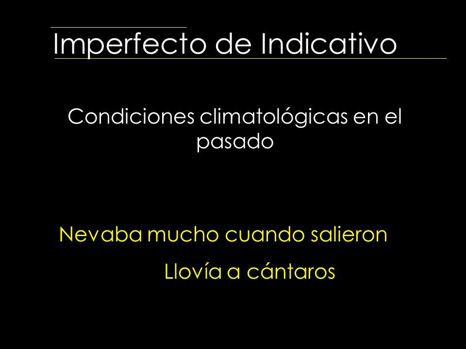 Imperfecto de Indicativo Condiciones climatológicas en el pasado Nevaba mucho cuando salieron Llovía a cántaros