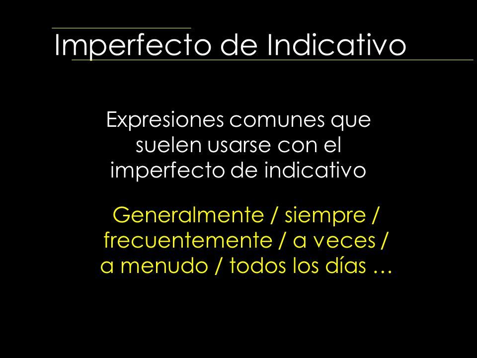 Imperfecto de Indicativo Expresiones comunes que suelen usarse con el imperfecto de indicativo Generalmente / siempre / frecuentemente / a veces / a m