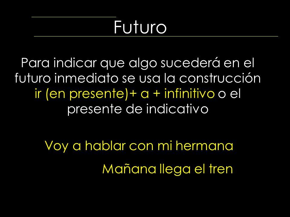 Futuro Para indicar que algo sucederá en el futuro inmediato se usa la construcción ir (en presente)+ a + infinitivo o el presente de indicativo Voy a