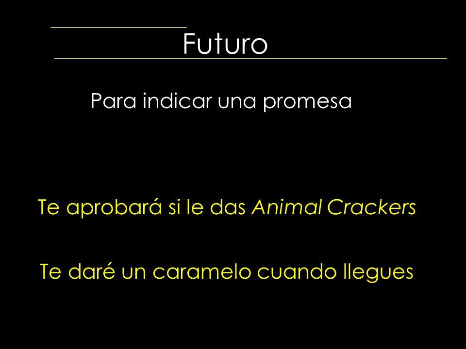 Futuro Para indicar una promesa Te aprobará si le das Animal Crackers Te daré un caramelo cuando llegues