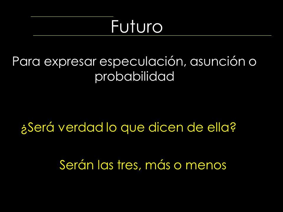 Futuro Para expresar especulación, asunción o probabilidad ¿Será verdad lo que dicen de ella? Serán las tres, más o menos