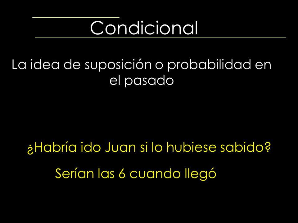 Condicional La idea de suposición o probabilidad en el pasado ¿Habría ido Juan si lo hubiese sabido? Serían las 6 cuando llegó