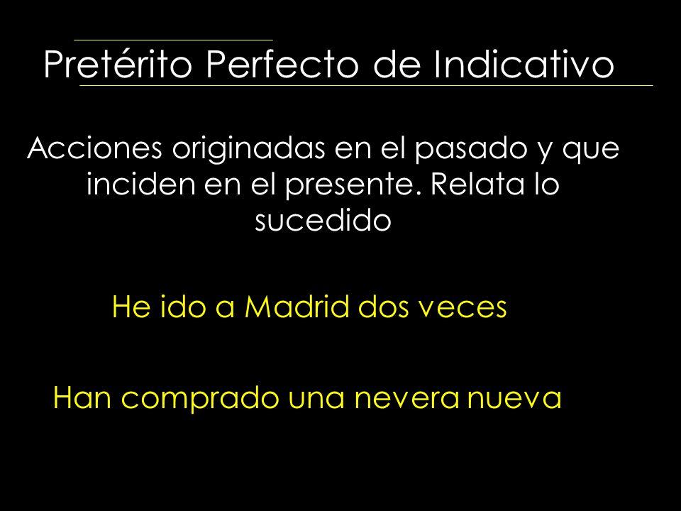 Pretérito Perfecto de Indicativo Acciones originadas en el pasado y que inciden en el presente. Relata lo sucedido He ido a Madrid dos veces Han compr