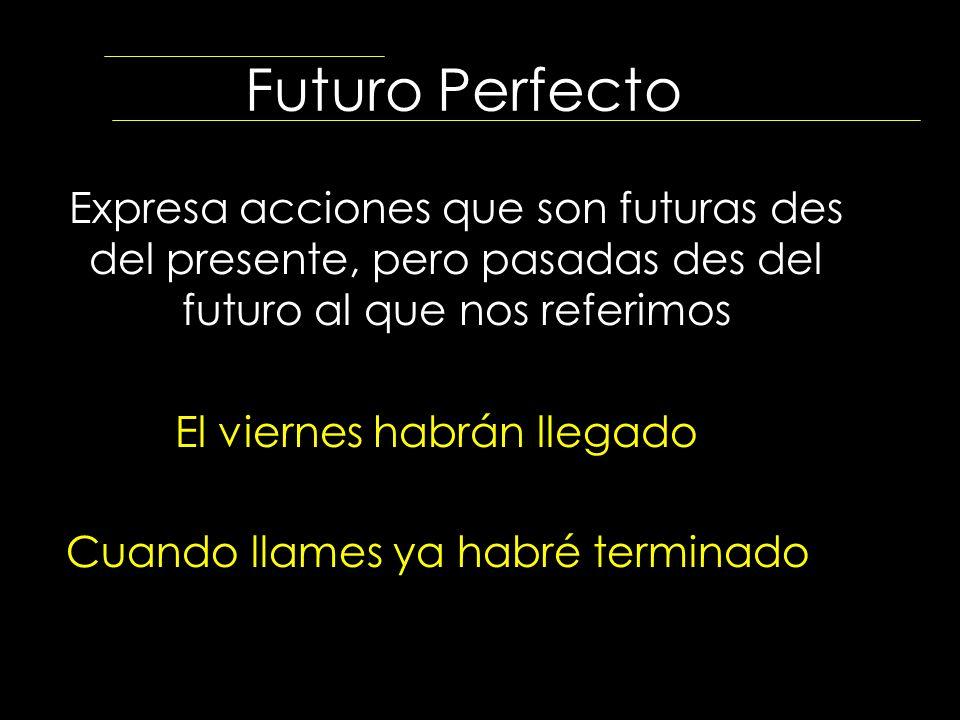 Futuro Perfecto Expresa acciones que son futuras des del presente, pero pasadas des del futuro al que nos referimos El viernes habrán llegado Cuando l