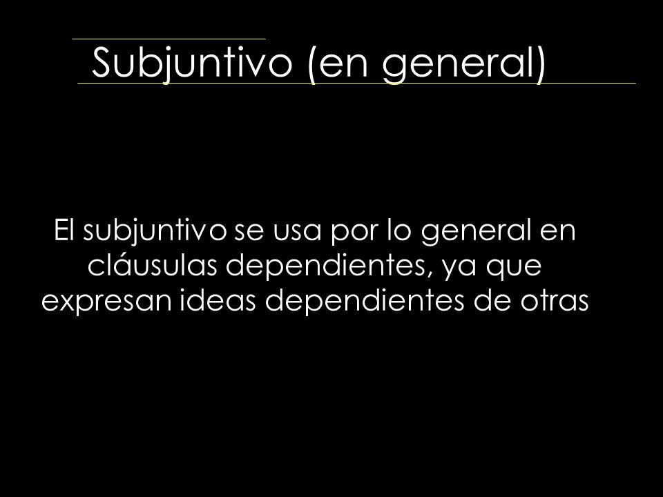 Subjuntivo (en general) El subjuntivo se usa por lo general en cláusulas dependientes, ya que expresan ideas dependientes de otras