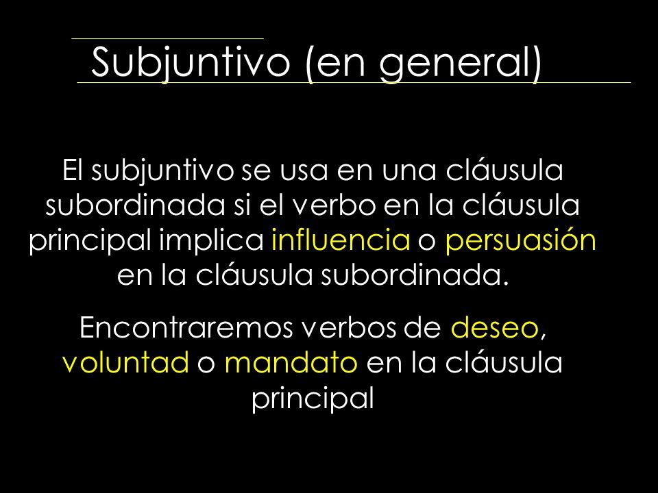 Subjuntivo (en general) El subjuntivo se usa en una cláusula subordinada si el verbo en la cláusula principal implica influencia o persuasión en la cl