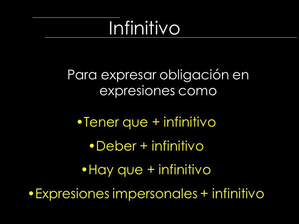 Infinitivo Para expresar obligación en expresiones como Tener que + infinitivo Deber + infinitivo Hay que + infinitivo Expresiones impersonales + infi