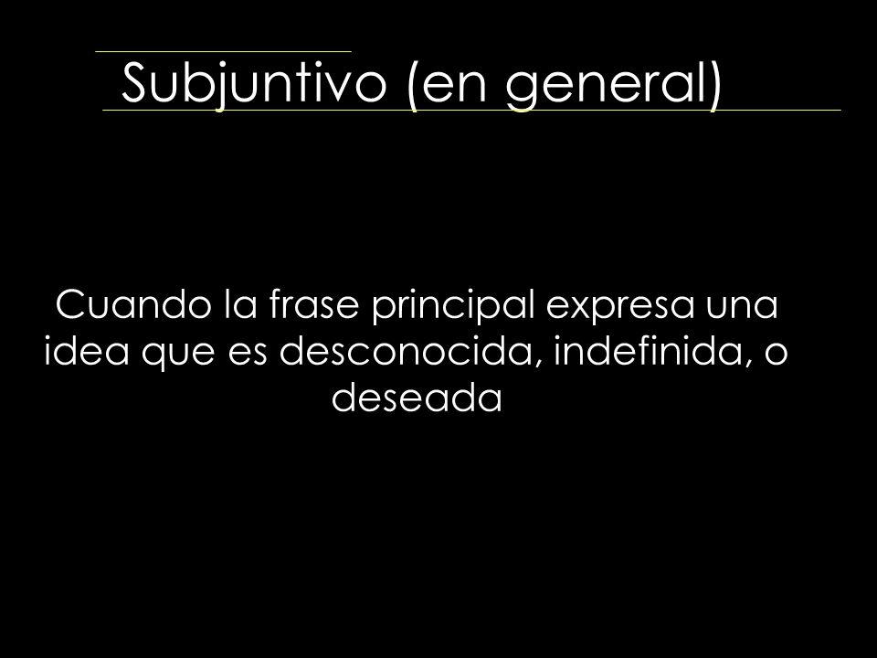 Subjuntivo (en general) Cuando la frase principal expresa una idea que es desconocida, indefinida, o deseada