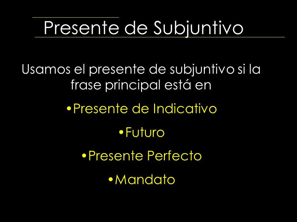 Presente de Subjuntivo Usamos el presente de subjuntivo si la frase principal está en Presente de Indicativo Futuro Presente Perfecto Mandato