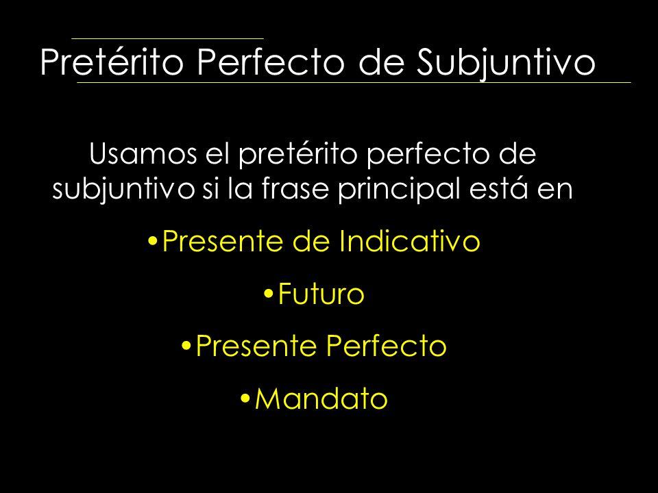 Pretérito Perfecto de Subjuntivo Usamos el pretérito perfecto de subjuntivo si la frase principal está en Presente de Indicativo Futuro Presente Perfe