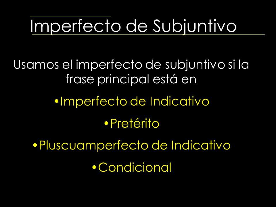 Imperfecto de Subjuntivo Usamos el imperfecto de subjuntivo si la frase principal está en Imperfecto de Indicativo Pretérito Pluscuamperfecto de Indic
