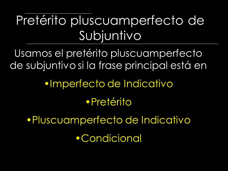 Pretérito pluscuamperfecto de Subjuntivo Usamos el pretérito pluscuamperfecto de subjuntivo si la frase principal está en Imperfecto de Indicativo Pre
