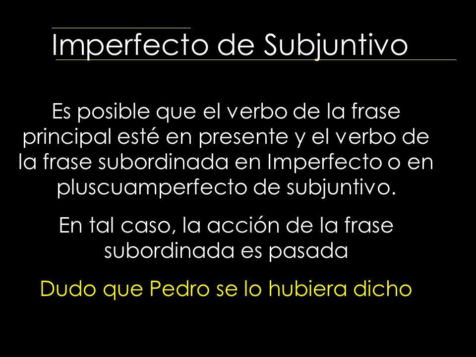 Imperfecto de Subjuntivo Es posible que el verbo de la frase principal esté en presente y el verbo de la frase subordinada en Imperfecto o en pluscuam