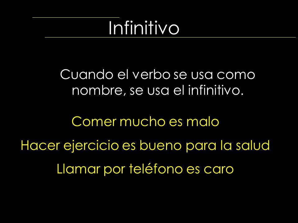 Infinitivo Cuando el verbo se usa como nombre, se usa el infinitivo. Comer mucho es malo Hacer ejercicio es bueno para la salud Llamar por teléfono es