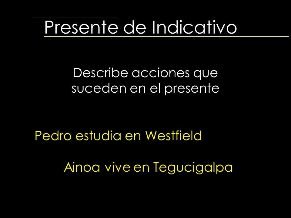 Presente de Indicativo Describe acciones que suceden en el presente Pedro estudia en Westfield Ainoa vive en Tegucigalpa