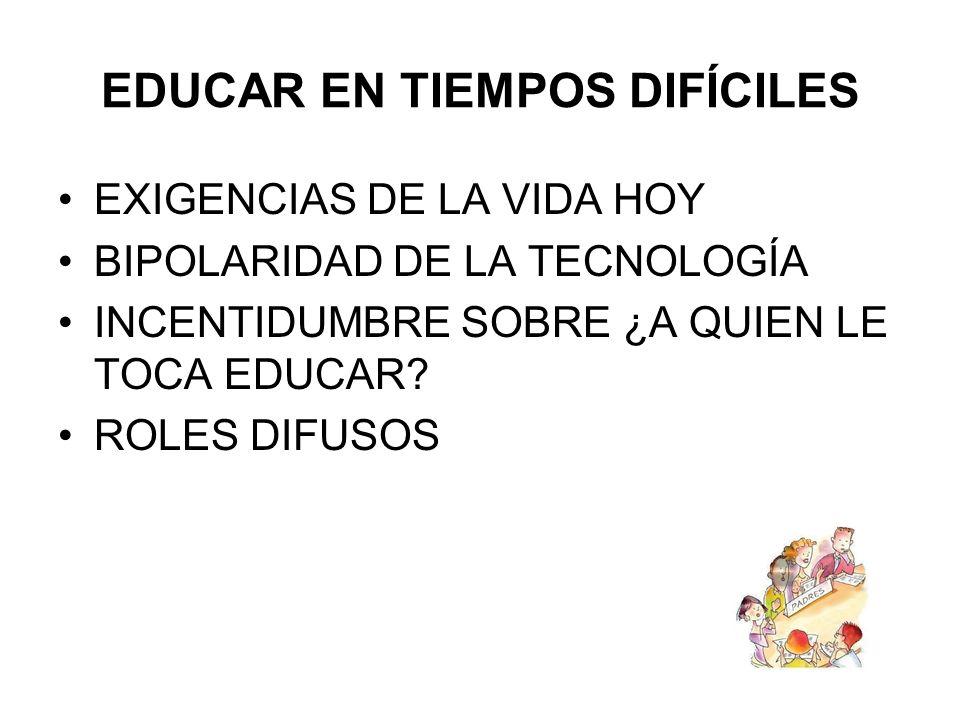 EDUCAR EN TIEMPOS DIFÍCILES EXIGENCIAS DE LA VIDA HOY BIPOLARIDAD DE LA TECNOLOGÍA INCENTIDUMBRE SOBRE ¿A QUIEN LE TOCA EDUCAR.