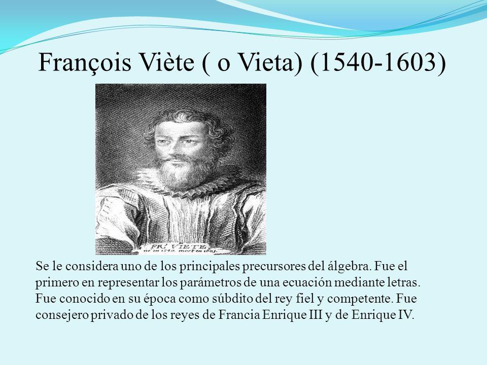 François Viète ( o Vieta) (1540-1603) Se le considera uno de los principales precursores del álgebra. Fue el primero en representar los parámetros de