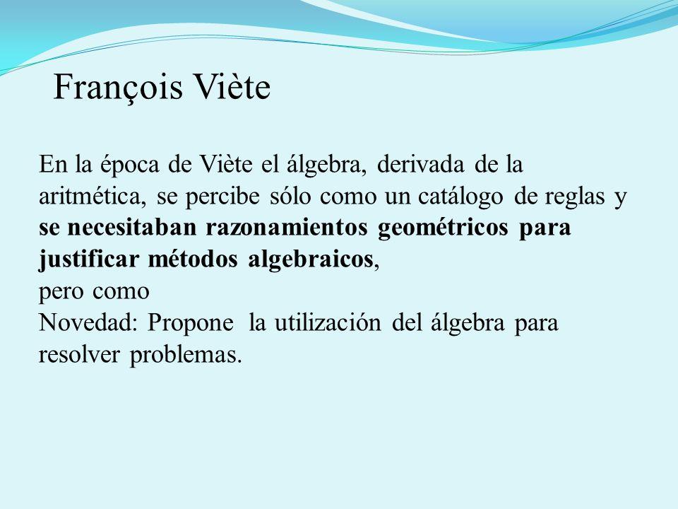 En la época de Viète el álgebra, derivada de la aritmética, se percibe sólo como un catálogo de reglas y se necesitaban razonamientos geométricos para