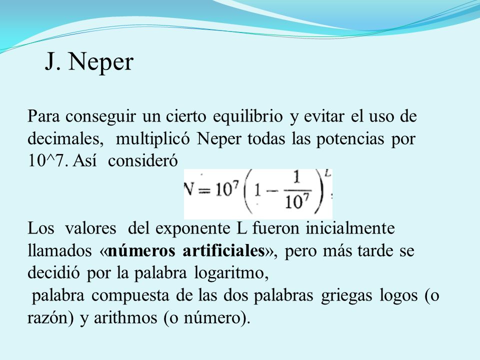 Para conseguir un cierto equilibrio y evitar el uso de decimales, multiplicó Neper todas las potencias por 10^7. Así consideró Los valores del exponen