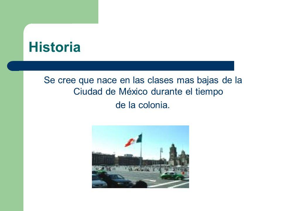Historia Se cree que nace en las clases mas bajas de la Ciudad de México durante el tiempo de la colonia.