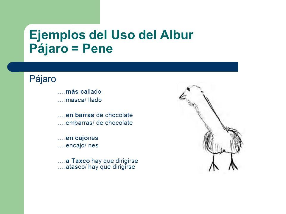 Ejemplos del Uso del Albur Pájaro = Pene Pájaro ….más callado ….masca/ llado ….en barras de chocolate ….embarras/ de chocolate ….en cajones ….encajo/