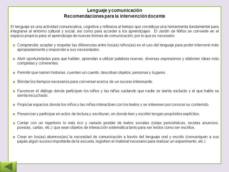 Lenguaje y comunicación Recomendaciones para la intervención docente El lenguaje es una actividad comunicativa, cognitiva y reflexiva al tiempo que constituye una herramienta fundamental para integrarse al entorno cultural y social, así como para acceder a los aprendizajes.