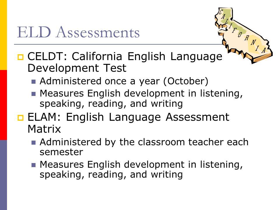 Evaluación sobre el desarrollo del idioma inglés CELDT: California English Language Development Test (Examen de California sobre el desarrollo del idioma inglés) Administrado una vez al año (octubre) Mide el desarrollo del idioma inglés en el escuchar, el hablar, la lectura, y la escritura ELAM: English Language Assessment Matrix (Descripción de los niveles de capacidad en el desarrollo del idioma inglés) Administrado por la maestra cada trimestre Mide el desarrollo del idioma inglés en el escuchar, el hablar, la lectura, y la escritura
