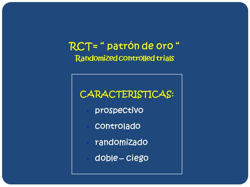 RCT= patrón de oro Randomized controlled trials CARACTERISTICAS: prospectivo controlado randomizado doble – ciego