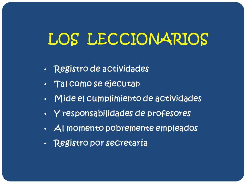 LOS LECCIONARIOS Registro de actividades Tal como se ejecutan Mide el cumplimiento de actividades Y responsabilidades de profesores Al momento pobremente empleados Registro por secretaría