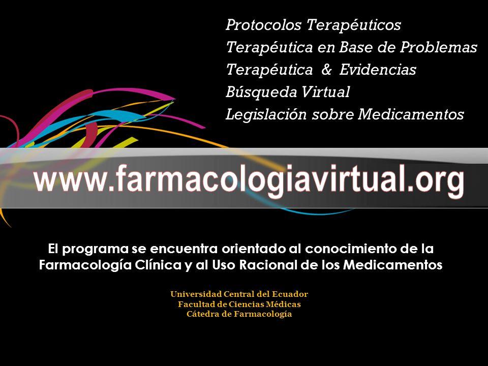 Protocolos Terapéuticos Terapéutica en Base de Problemas Terapéutica & Evidencias Búsqueda Virtual Legislación sobre Medicamentos El programa se encuentra orientado al conocimiento de la Farmacología Clínica y al Uso Racional de los Medicamentos Universidad Central del Ecuador Facultad de Ciencias Médicas Cátedra de Farmacología