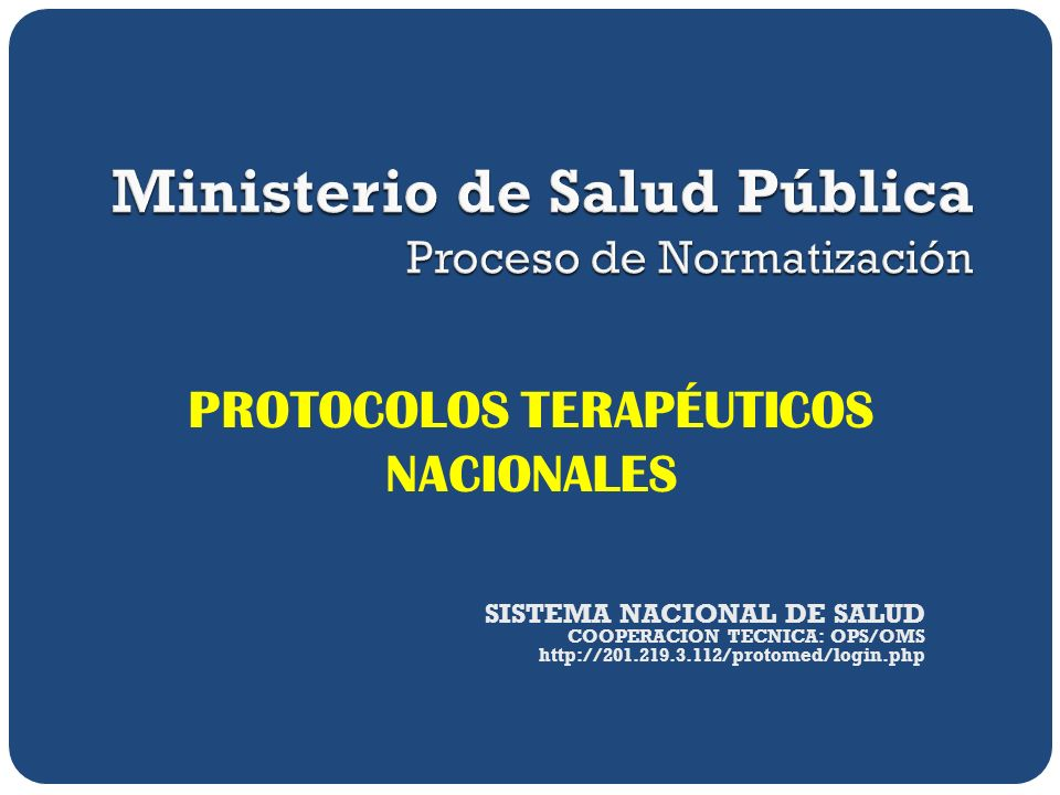 PROTOCOLOS TERAPÉUTICOS NACIONALES SISTEMA NACIONAL DE SALUD COOPERACION TECNICA: OPS/OMS http://201.219.3.112/protomed/login.php