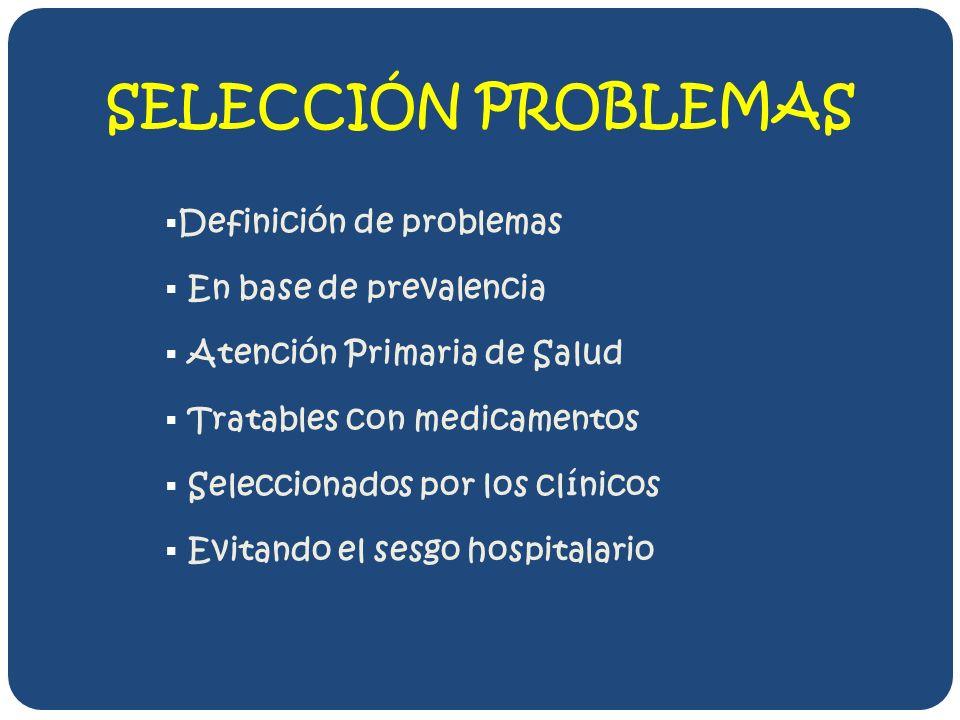 SELECCIÓN PROBLEMAS Definición de problemas En base de prevalencia Atención Primaria de Salud Tratables con medicamentos Seleccionados por los clínicos Evitando el sesgo hospitalario