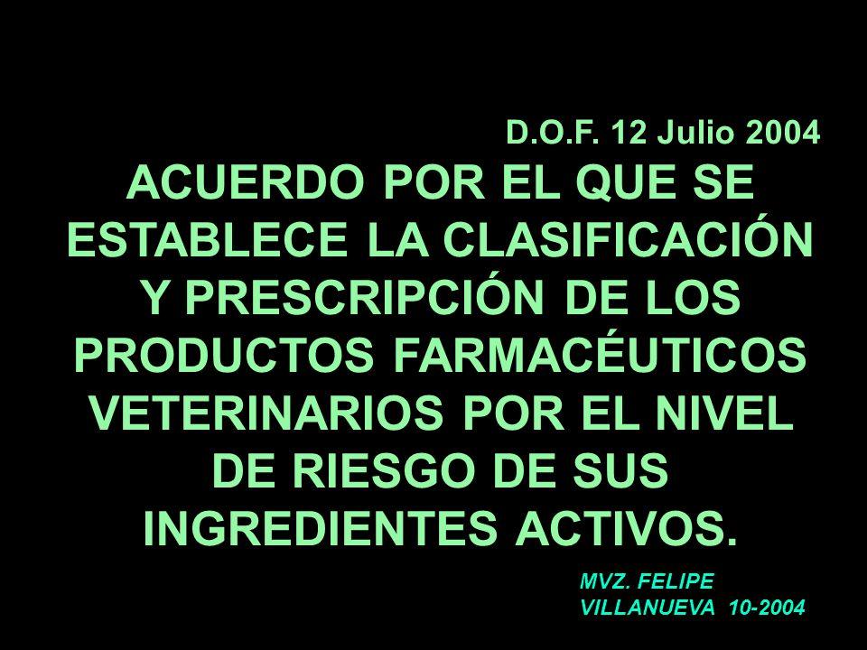 D.O.F. 12 Julio 2004 ACUERDO POR EL QUE SE ESTABLECE LA CLASIFICACIÓN Y PRESCRIPCIÓN DE LOS PRODUCTOS FARMACÉUTICOS VETERINARIOS POR EL NIVEL DE RIESG